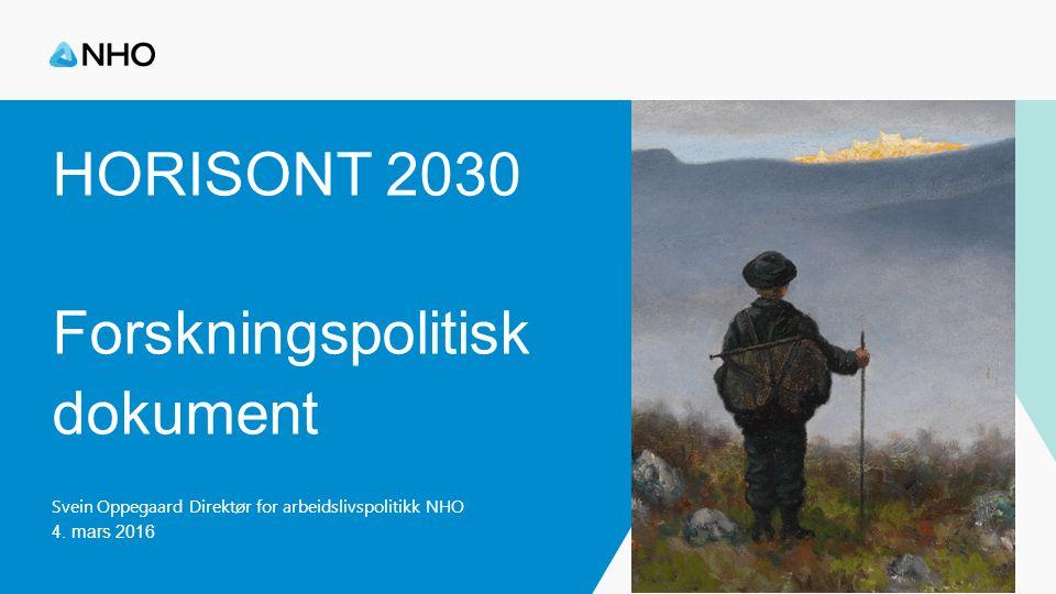 HORISONT 2030 Forskningspolitisk dokument Svein Oppegaard Direktør for arbeidslivspolitikk NHO 4. mars 2016