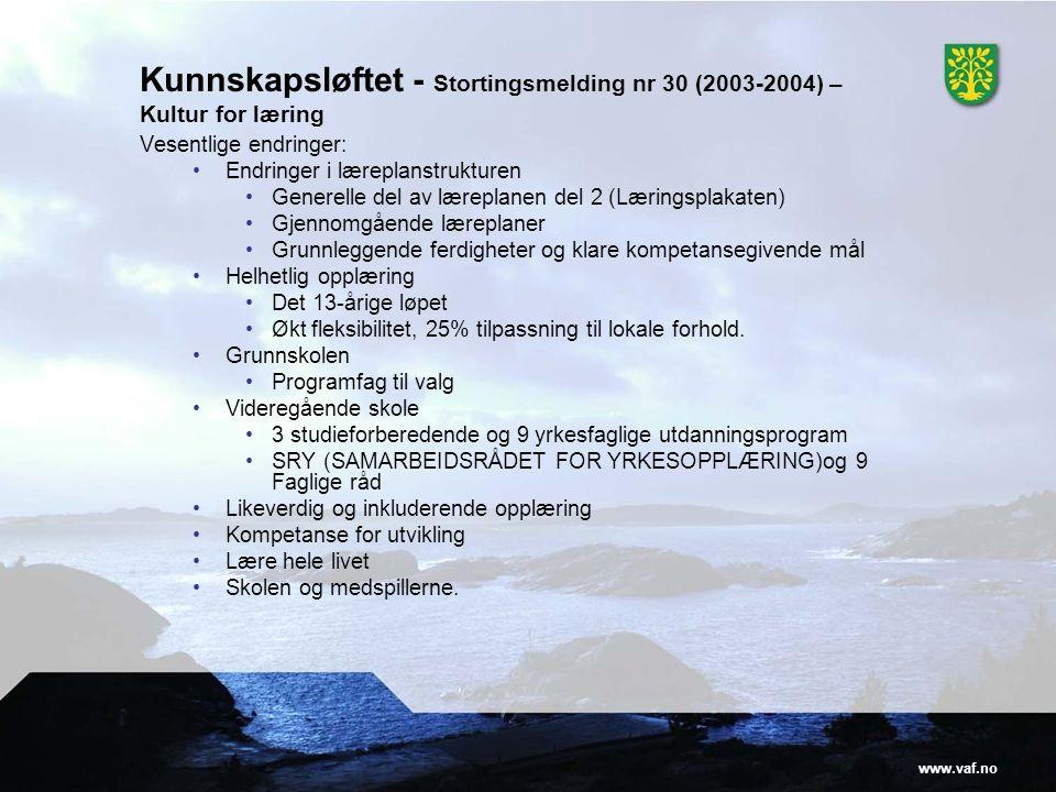 www.vaf.no Kunnskapsløftet - Stortingsmelding nr 30 (2003-2004) – Kultur for læring Vesentlige endringer: Endringer i læreplanstrukturen Generelle del av læreplanen del 2 (Læringsplakaten) Gjennomgående læreplaner Grunnleggende ferdigheter og klare kompetansegivende mål Helhetlig opplæring Det 13-årige løpet Økt fleksibilitet, 25% tilpassning til lokale forhold.