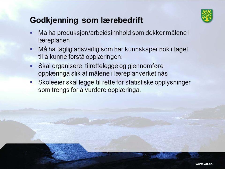 www.vaf.no Godkjenning som lærebedrift  Må ha produksjon/arbeidsinnhold som dekker målene i læreplanen  Må ha faglig ansvarlig som har kunnskaper nok i faget til å kunne forstå opplæringen.