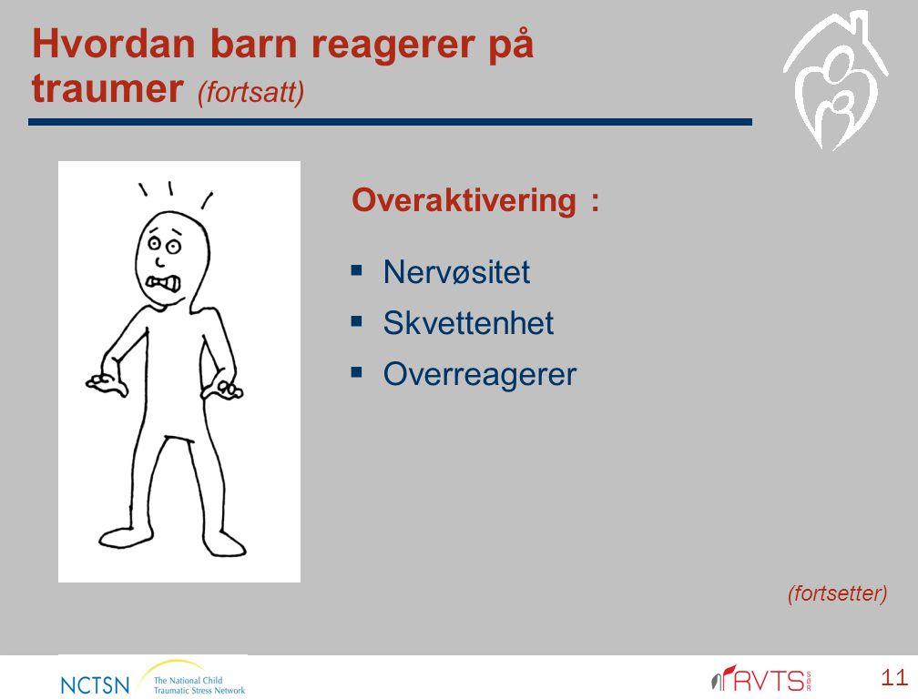  Nervøsitet  Skvettenhet  Overreagerer 11 Overaktivering : (fortsetter) Hvordan barn reagerer på traumer (fortsatt)