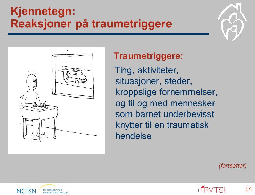 Kjennetegn: Reaksjoner på traumetriggere Ting, aktiviteter, situasjoner, steder, kroppslige fornemmelser, og til og med mennesker som barnet underbevisst knytter til en traumatisk hendelse 14 Traumetriggere: (fortsetter)