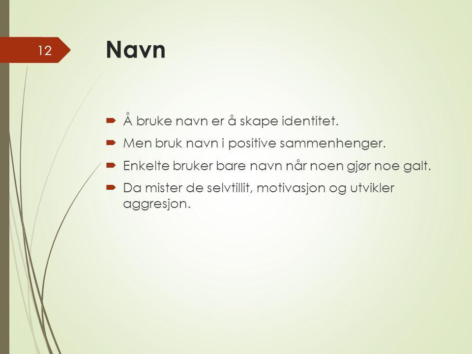 Navn  Å bruke navn er å skape identitet.  Men bruk navn i positive sammenhenger.