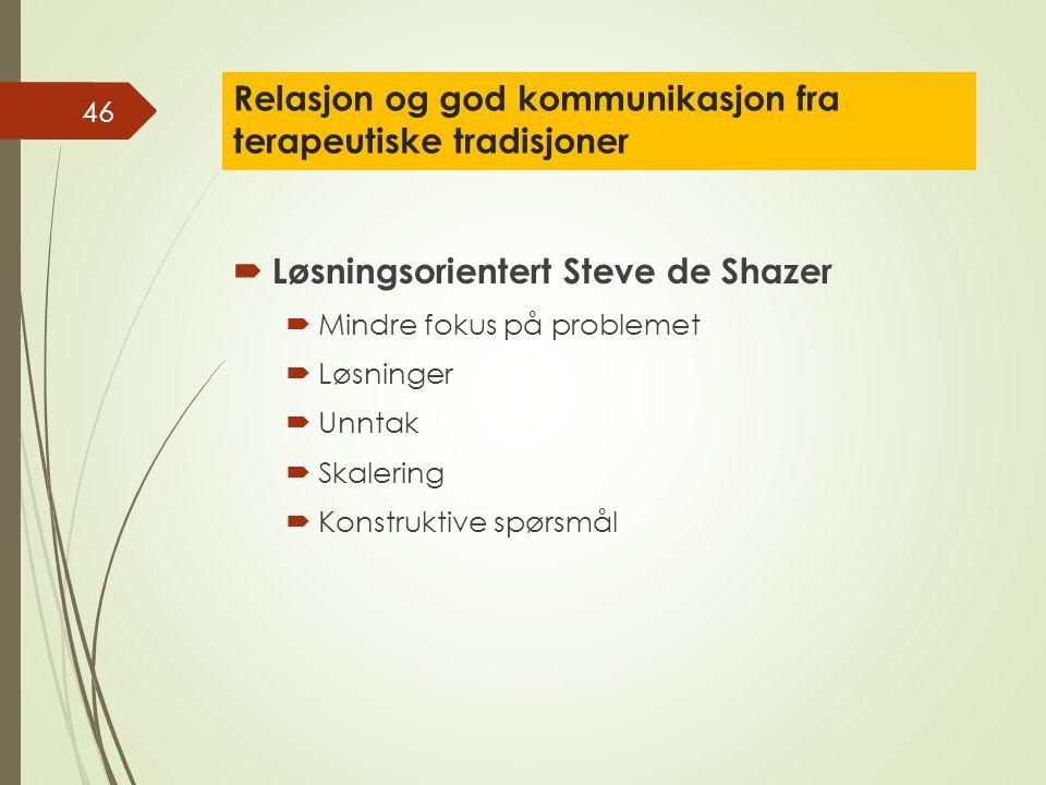 Relasjon og god kommunikasjon fra terapeutiske tradisjoner  Løsningsorientert Steve de Shazer  Mindre fokus på problemet  Løsninger  Unntak  Skalering  Konstruktive spørsmål 46