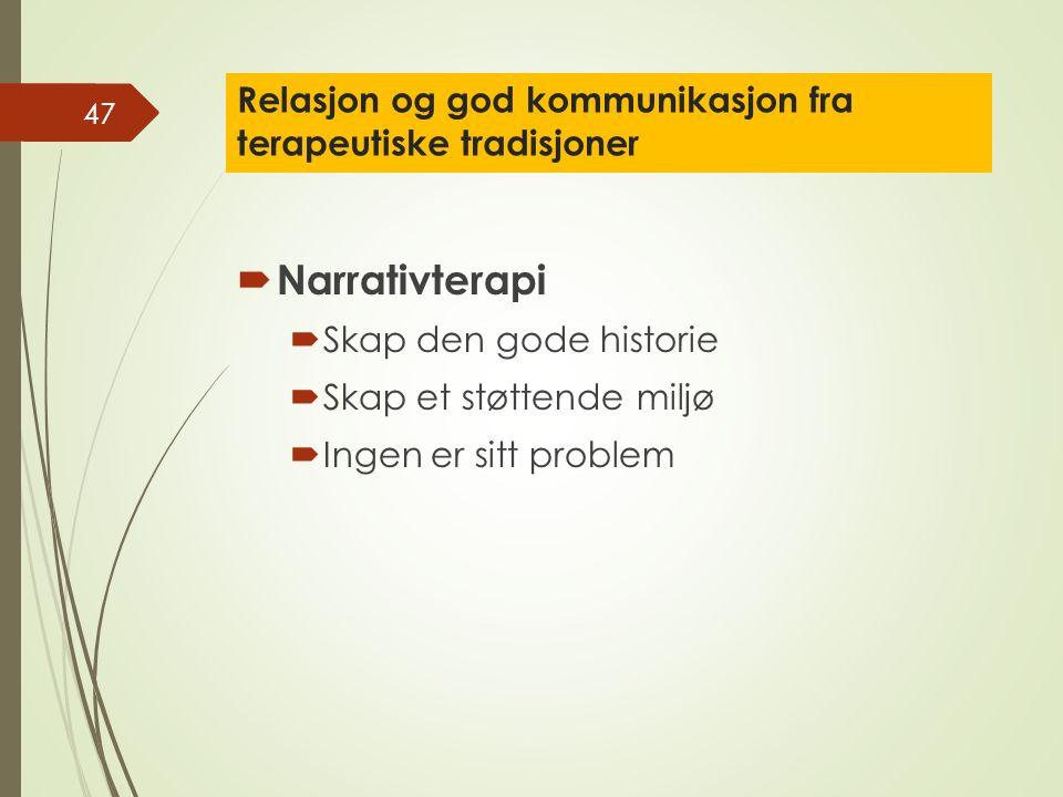 Relasjon og god kommunikasjon fra terapeutiske tradisjoner  Narrativterapi  Skap den gode historie  Skap et støttende miljø  Ingen er sitt problem 47