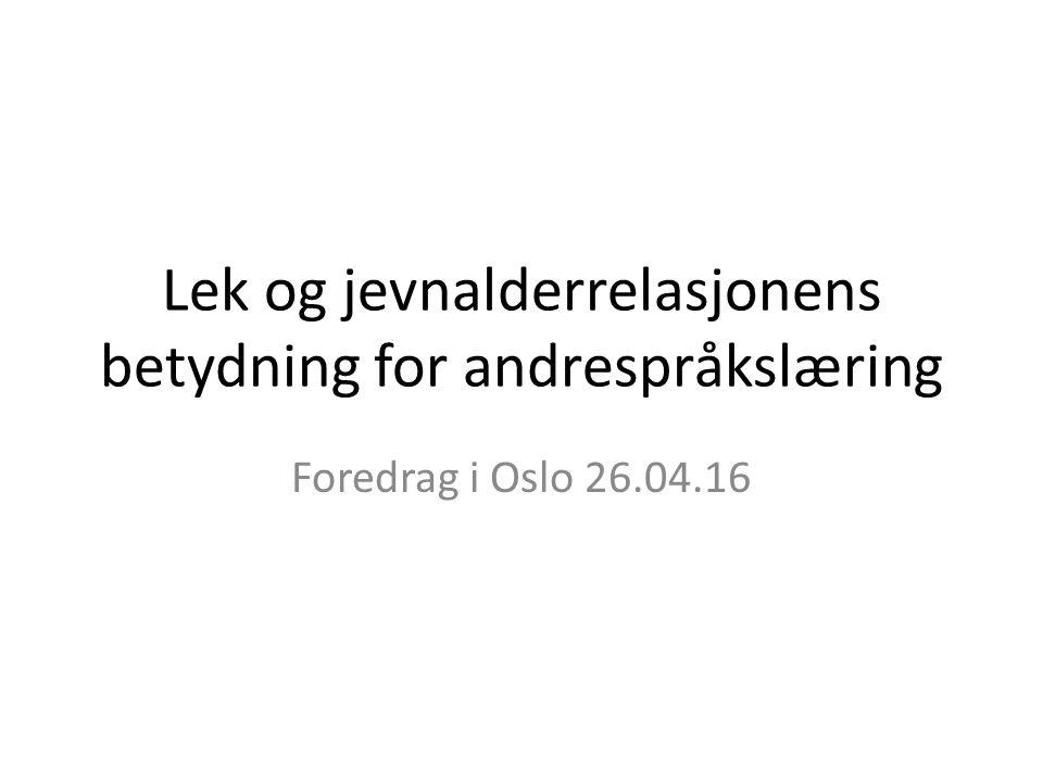 Lek og jevnalderrelasjonens betydning for andrespråkslæring Foredrag i Oslo 26.04.16