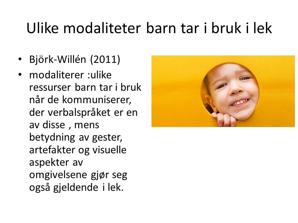 Ulike modaliteter barn tar i bruk i lek Björk-Willén (2011) modaliterer :ulike ressurser barn tar i bruk når de kommuniserer, der verbalspråket er en av disse, mens betydning av gester, artefakter og visuelle aspekter av omgivelsene gjør seg også gjeldende i lek.