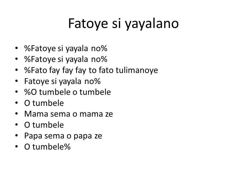 Fatoye si yayalano %Fatoye si yayala no% %Fato fay fay fay to fato tulimanoye Fatoye si yayala no% %O tumbele o tumbele O tumbele Mama sema o mama ze O tumbele Papa sema o papa ze O tumbele%