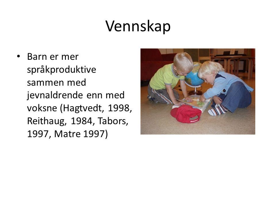 Vennskap Barn er mer språkproduktive sammen med jevnaldrende enn med voksne (Hagtvedt, 1998, Reithaug, 1984, Tabors, 1997, Matre 1997)