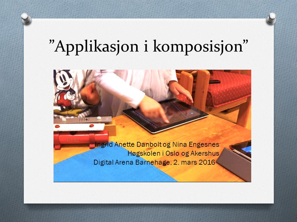 """""""Applikasjon i komposisjon"""" Ingrid Anette Danbolt og Nina Engesnes Høgskolen i Oslo og Akershus Digital Arena Barnehage, 2. mars 2016"""