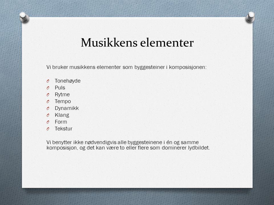 Musikkens elementer Vi bruker musikkens elementer som byggesteiner i komposisjonen: O Tonehøyde O Puls O Rytme O Tempo O Dynamikk O Klang O Form O Tek