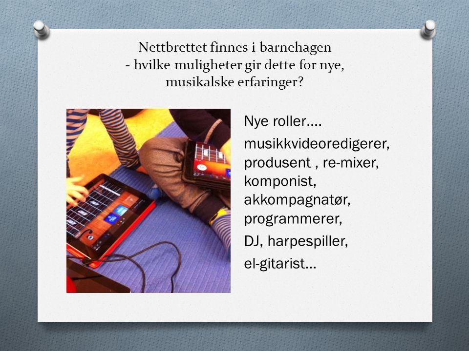 Nettbrettet finnes i barnehagen - hvilke muligheter gir dette for nye, musikalske erfaringer? Nye roller…. musikkvideoredigerer, produsent, re-mixer,