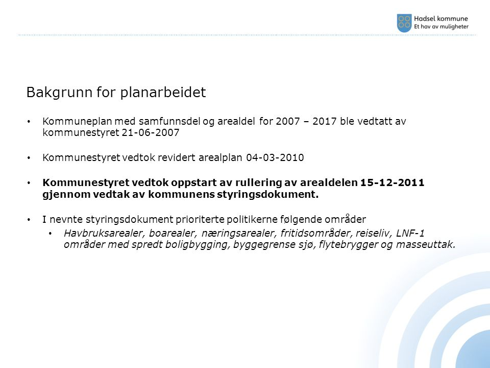 ………………………………………………………………………………………………………………………………………………………………………………………………………………………………………………… Bakgrunn for planarbeidet Kommuneplan med samfunnsdel og arealdel for 2007 – 2017 ble vedtatt av kommunestyret 21-06-2007 Kommunestyret vedtok revidert arealplan 04-03-2010 Kommunestyret vedtok oppstart av rullering av arealdelen 15-12-2011 gjennom vedtak av kommunens styringsdokument.
