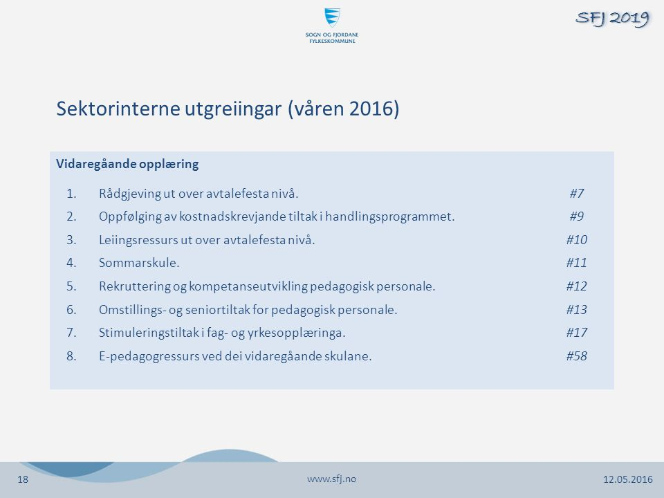 www.sfj.no 12.05.2016 SFJ 2019 18 Vidaregåande opplæring 1.Rådgjeving ut over avtalefesta nivå.#7 2.Oppfølging av kostnadskrevjande tiltak i handlingsprogrammet.#9 3.Leiingsressurs ut over avtalefesta nivå.#10 4.Sommarskule.#11 5.Rekruttering og kompetanseutvikling pedagogisk personale.#12 6.Omstillings- og seniortiltak for pedagogisk personale.#13 7.Stimuleringstiltak i fag- og yrkesopplæringa.#17 8.E-pedagogressurs ved dei vidaregåande skulane.#58 Sektorinterne utgreiingar (våren 2016)