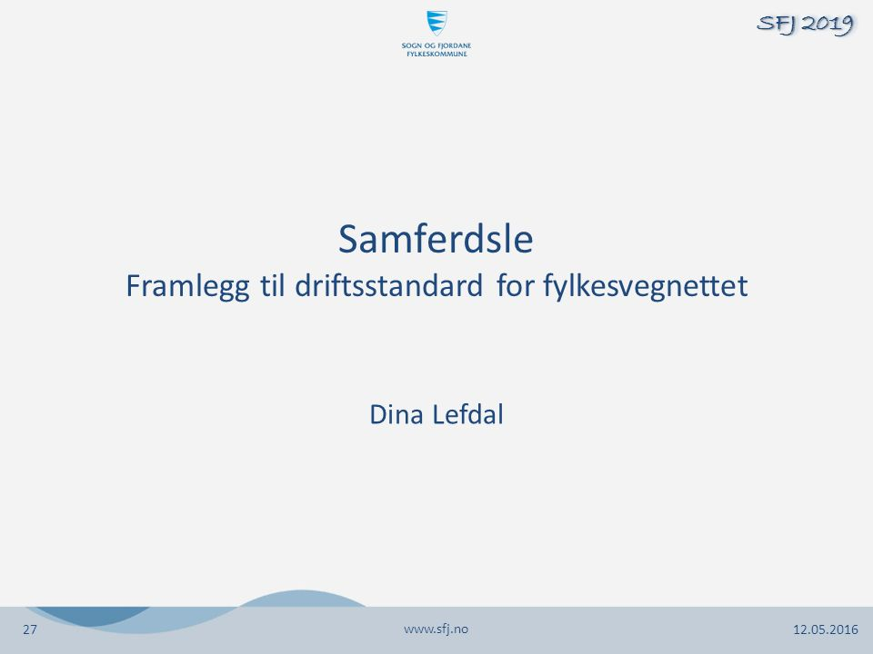 Samferdsle Framlegg til driftsstandard for fylkesvegnettet Dina Lefdal www.sfj.no 12.05.2016 SFJ 2019 27