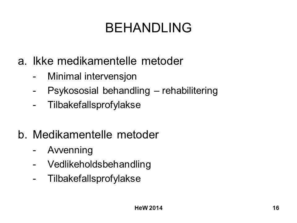BEHANDLING a.Ikke medikamentelle metoder -Minimal intervensjon -Psykososial behandling – rehabilitering -Tilbakefallsprofylakse b.Medikamentelle metoder -Avvenning -Vedlikeholdsbehandling -Tilbakefallsprofylakse HeW 201416