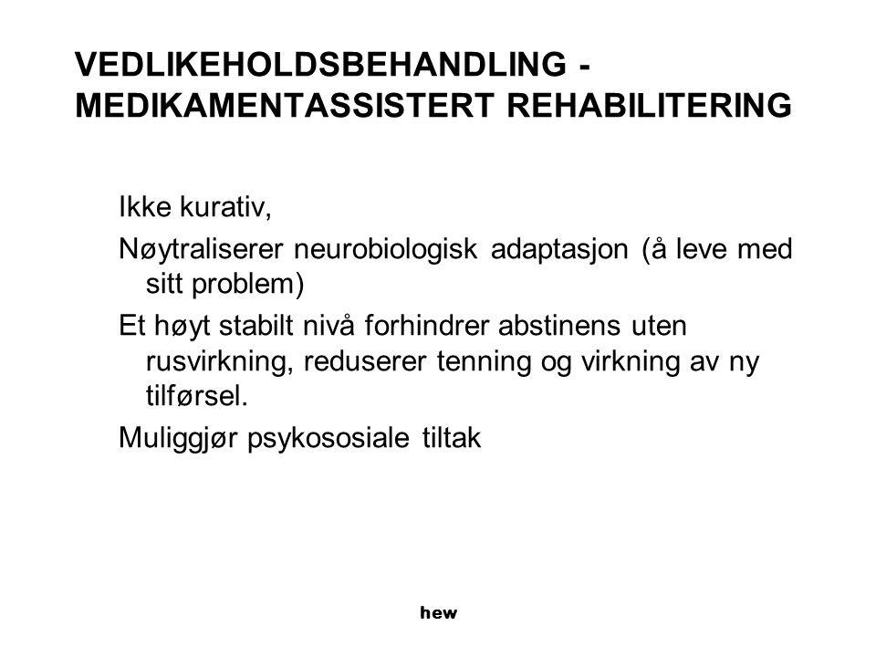 hew VEDLIKEHOLDSBEHANDLING - MEDIKAMENTASSISTERT REHABILITERING Ikke kurativ, Nøytraliserer neurobiologisk adaptasjon (å leve med sitt problem) Et høyt stabilt nivå forhindrer abstinens uten rusvirkning, reduserer tenning og virkning av ny tilførsel.