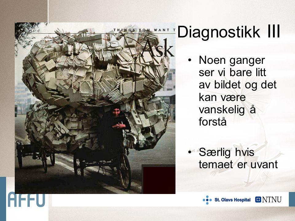 Diagnostikk III Noen ganger ser vi bare litt av bildet og det kan være vanskelig å forstå Særlig hvis temaet er uvant