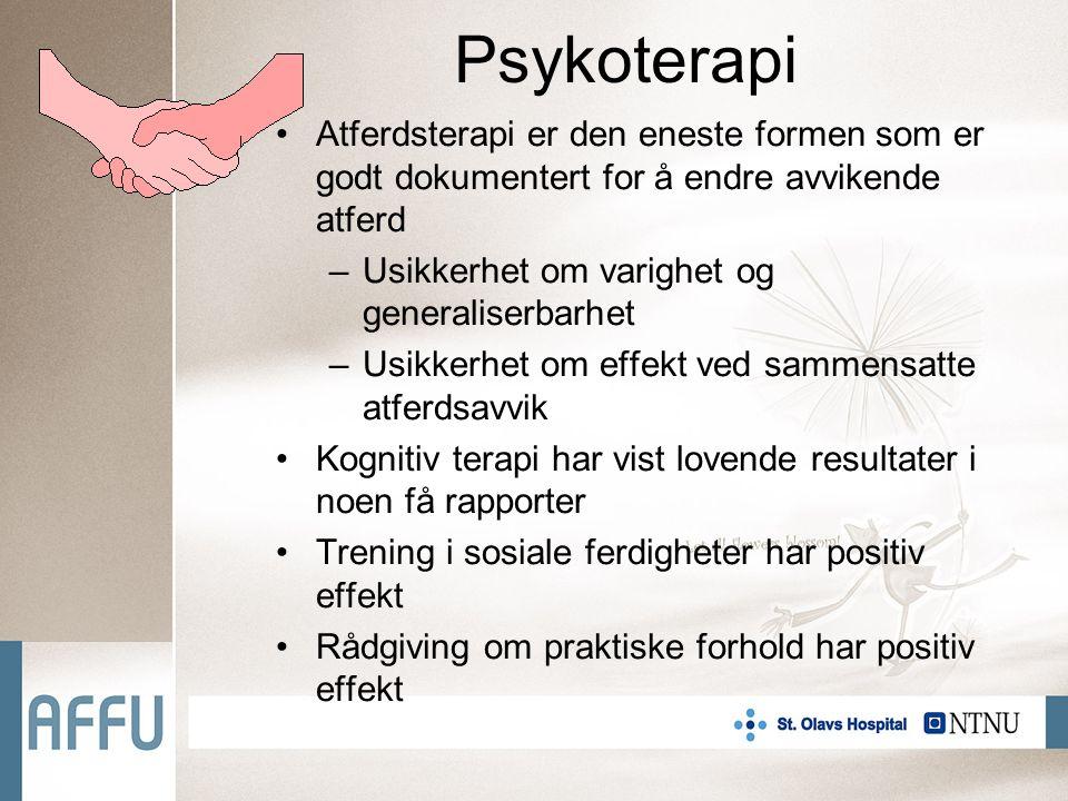 Psykoterapi Atferdsterapi er den eneste formen som er godt dokumentert for å endre avvikende atferd –Usikkerhet om varighet og generaliserbarhet –Usikkerhet om effekt ved sammensatte atferdsavvik Kognitiv terapi har vist lovende resultater i noen få rapporter Trening i sosiale ferdigheter har positiv effekt Rådgiving om praktiske forhold har positiv effekt