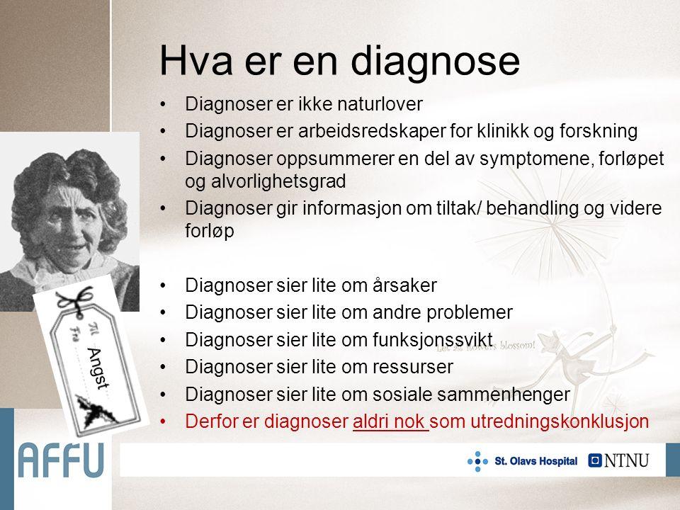 Hva er en diagnose Diagnoser er ikke naturlover Diagnoser er arbeidsredskaper for klinikk og forskning Diagnoser oppsummerer en del av symptomene, forløpet og alvorlighetsgrad Diagnoser gir informasjon om tiltak/ behandling og videre forløp Diagnoser sier lite om årsaker Diagnoser sier lite om andre problemer Diagnoser sier lite om funksjonssvikt Diagnoser sier lite om ressurser Diagnoser sier lite om sosiale sammenhenger Derfor er diagnoser aldri nok som utredningskonklusjon Angst