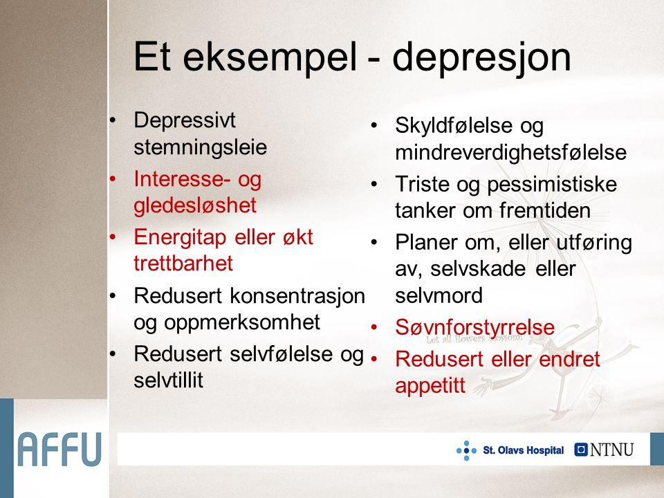 Et eksempel - depresjon Depressivt stemningsleie Interesse- og gledesløshet Energitap eller økt trettbarhet Redusert konsentrasjon og oppmerksomhet Redusert selvfølelse og selvtillit Skyldfølelse og mindreverdighetsfølelse Triste og pessimistiske tanker om fremtiden Planer om, eller utføring av, selvskade eller selvmord Søvnforstyrrelse Redusert eller endret appetitt