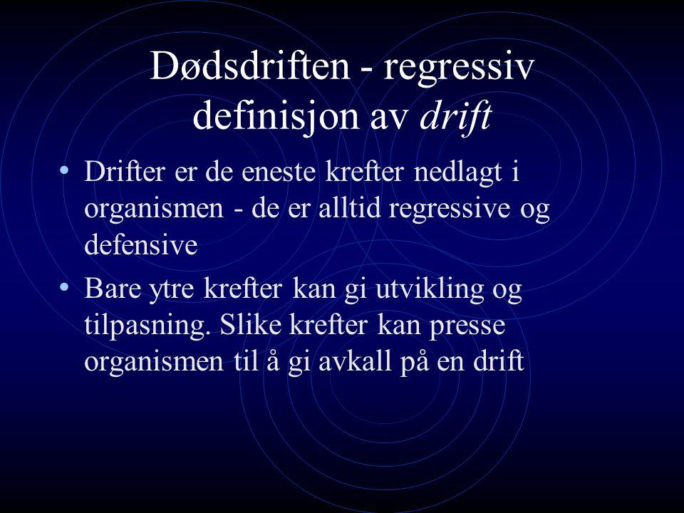 Dødsdriften - regressiv definisjon av drift Drifter er de eneste krefter nedlagt i organismen - de er alltid regressive og defensive Bare ytre krefter kan gi utvikling og tilpasning.