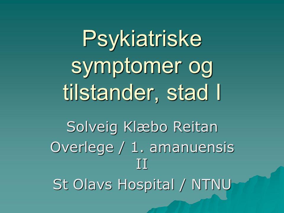 Psykiatriske symptomer og tilstander, stad I Solveig Klæbo Reitan Overlege / 1.