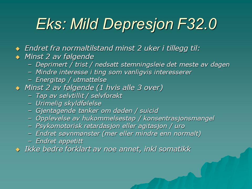 Eks: Mild Depresjon F32.0  Endret fra normaltilstand minst 2 uker i tillegg til:  Minst 2 av følgende –Deprimert / trist / nedsatt stemningsleie det meste av dagen –Mindre interesse i ting som vanligvis interesserer –Energitap / utmattelse  Minst 2 av følgende (1 hvis alle 3 over) –Tap av selvtillit / selvforakt –Urimelig skyldfølelse –Gjentagende tanker om døden / suicid –Opplevelse av hukommelsestap / konsentrasjonsmangel –Psykomotorisk retardasjon eller agitasjon / uro –Endret søvnmønster (mer eller mindre enn normalt) –Endret appetitt  Ikke bedre forklart av noe annet, inkl somatikk