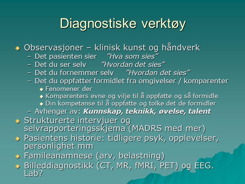 Diagnostiske verktøy  Observasjoner – klinisk kunst og håndverk –Det pasienten sier Hva som sies –Det du ser selv Hvordan det sies –Det du fornemmer selv Hvordan det sies –Det du oppfatter formidlet fra omgivelser / komparenter  Fenomener der  Komparenters evne og vilje til å oppfatte og så formidle  Din kompetanse til å oppfatte og tolke det de formidler –Avhenger av: Kunnskap, teknikk, øvelse, talent  Strukturerte intervjuer og selvrapporteringsskjema (MADRS med mer)  Pasientens historie: tidligere psyk, opplevelser, personlighet mm  Famileanamnese (arv, belastning)  Billeddiagnostikk (CT, MR, fMRI, PET) og EEG.