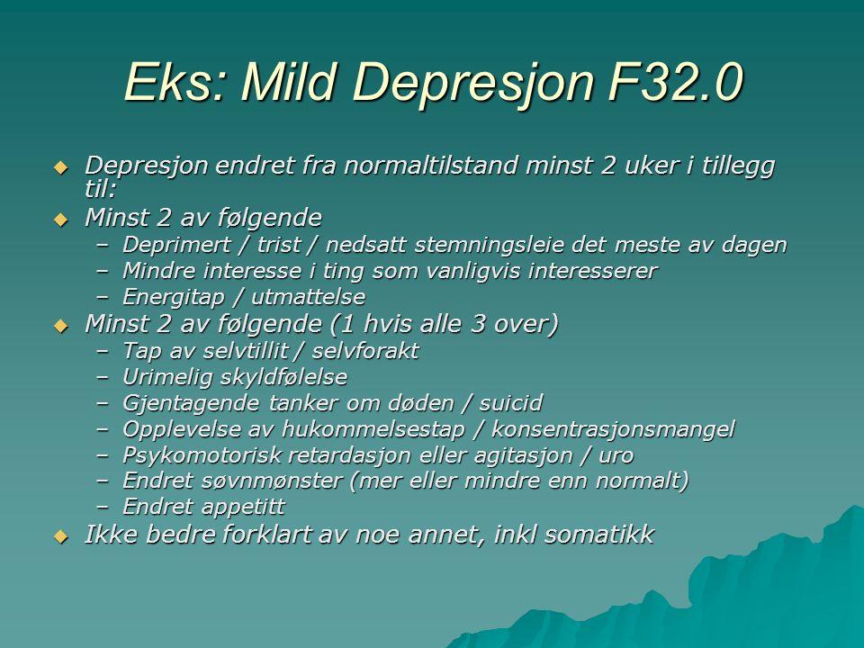 Eks: Mild Depresjon F32.0  Depresjon endret fra normaltilstand minst 2 uker i tillegg til:  Minst 2 av følgende –Deprimert / trist / nedsatt stemningsleie det meste av dagen –Mindre interesse i ting som vanligvis interesserer –Energitap / utmattelse  Minst 2 av følgende (1 hvis alle 3 over) –Tap av selvtillit / selvforakt –Urimelig skyldfølelse –Gjentagende tanker om døden / suicid –Opplevelse av hukommelsestap / konsentrasjonsmangel –Psykomotorisk retardasjon eller agitasjon / uro –Endret søvnmønster (mer eller mindre enn normalt) –Endret appetitt  Ikke bedre forklart av noe annet, inkl somatikk