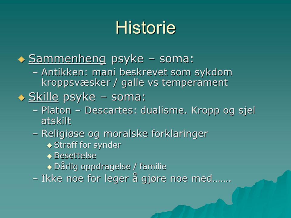 Historie  Sammenheng psyke – soma: –Antikken: mani beskrevet som sykdom kroppsvæsker / galle vs temperament  Skille psyke – soma: –Platon – Descartes: dualisme.