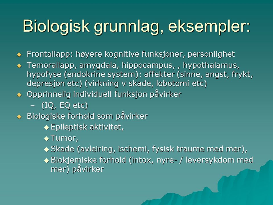 Biologisk grunnlag, eksempler:  Frontallapp: høyere kognitive funksjoner, personlighet  Temorallapp, amygdala, hippocampus,, hypothalamus, hypofyse (endokrine system): affekter (sinne, angst, frykt, depresjon etc) (virkning v skade, lobotomi etc)  Opprinnelig individuell funksjon påvirker – (IQ, EQ etc)  Biologiske forhold som påvirker  Epileptisk aktivitet,  Tumor,  Skade (avleiring, ischemi, fysisk traume med mer),  Biokjemiske forhold (intox, nyre- / leversykdom med mer) påvirker