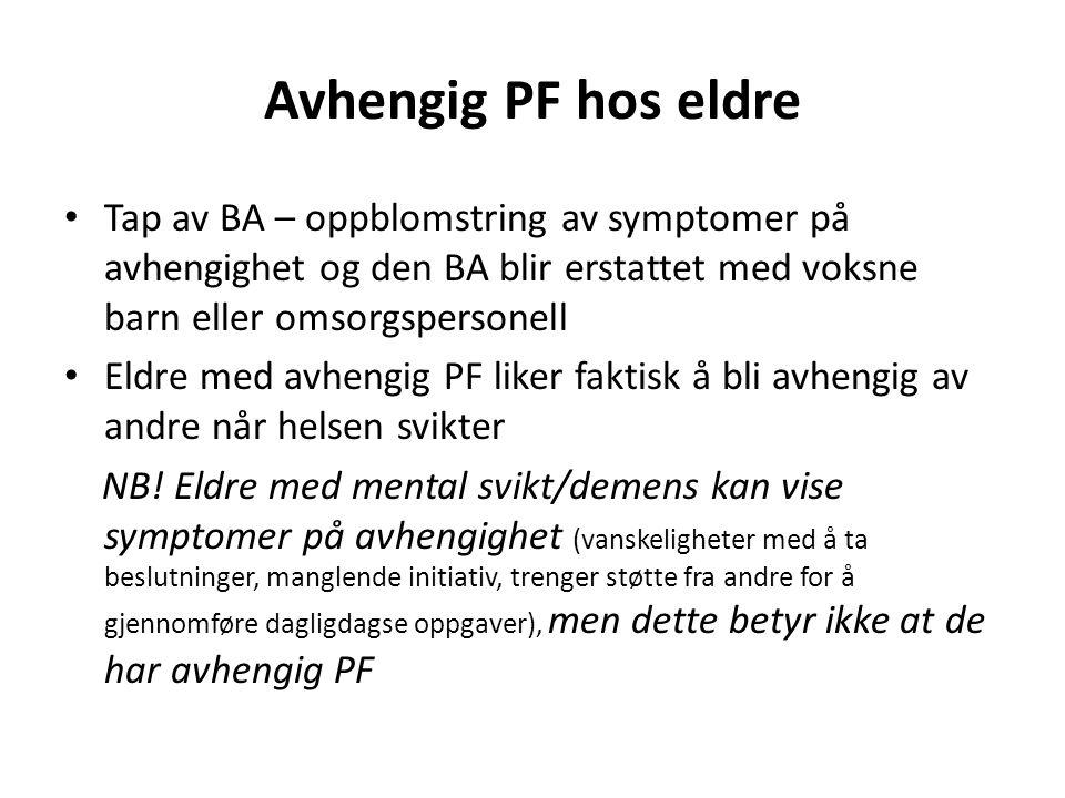 Avhengig PF hos eldre Tap av BA – oppblomstring av symptomer på avhengighet og den BA blir erstattet med voksne barn eller omsorgspersonell Eldre med avhengig PF liker faktisk å bli avhengig av andre når helsen svikter NB.