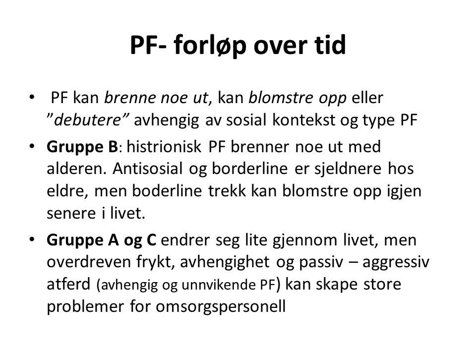 PF- forløp over tid PF kan brenne noe ut, kan blomstre opp eller debutere avhengig av sosial kontekst og type PF Gruppe B : histrionisk PF brenner noe ut med alderen.