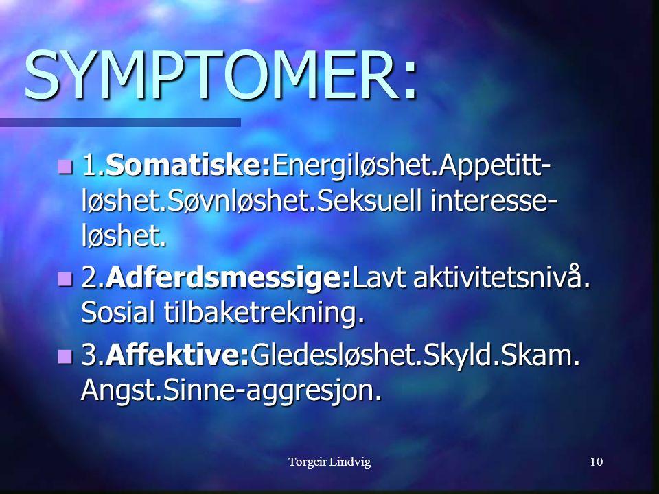 Torgeir Lindvig10 SYMPTOMER: 1.Somatiske:Energiløshet.Appetitt- løshet.Søvnløshet.Seksuell interesse- løshet. 1.Somatiske:Energiløshet.Appetitt- løshe