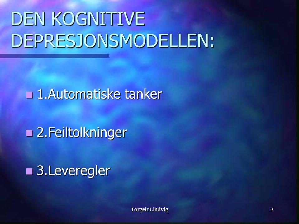 Torgeir Lindvig3 DEN KOGNITIVE DEPRESJONSMODELLEN: 1.Automatiske tanker 1.Automatiske tanker 2.Feiltolkninger 2.Feiltolkninger 3.Leveregler 3.Leveregl