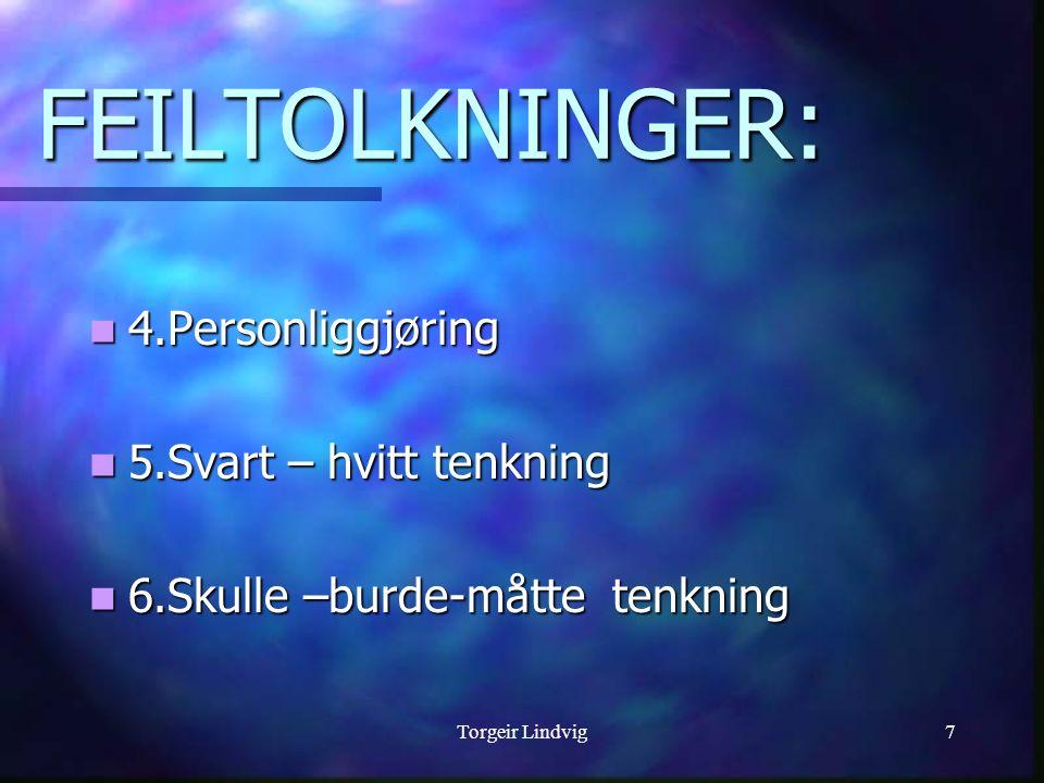 Torgeir Lindvig7 FEILTOLKNINGER: 4.Personliggjøring 4.Personliggjøring 5.Svart – hvitt tenkning 5.Svart – hvitt tenkning 6.Skulle –burde-måtte tenknin