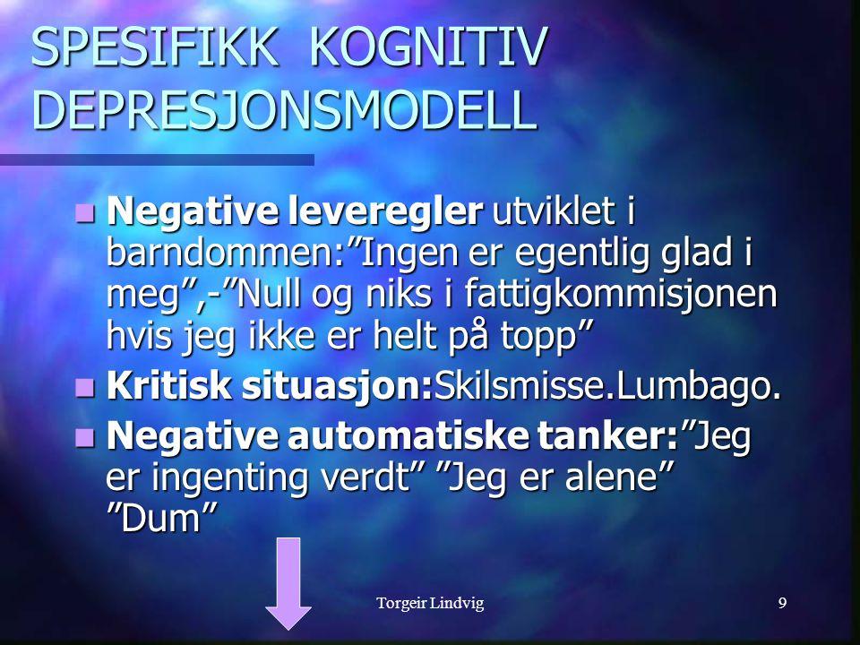 """Torgeir Lindvig9 SPESIFIKK KOGNITIV DEPRESJONSMODELL Negative leveregler utviklet i barndommen:""""Ingen er egentlig glad i meg"""",-""""Null og niks i fattigk"""