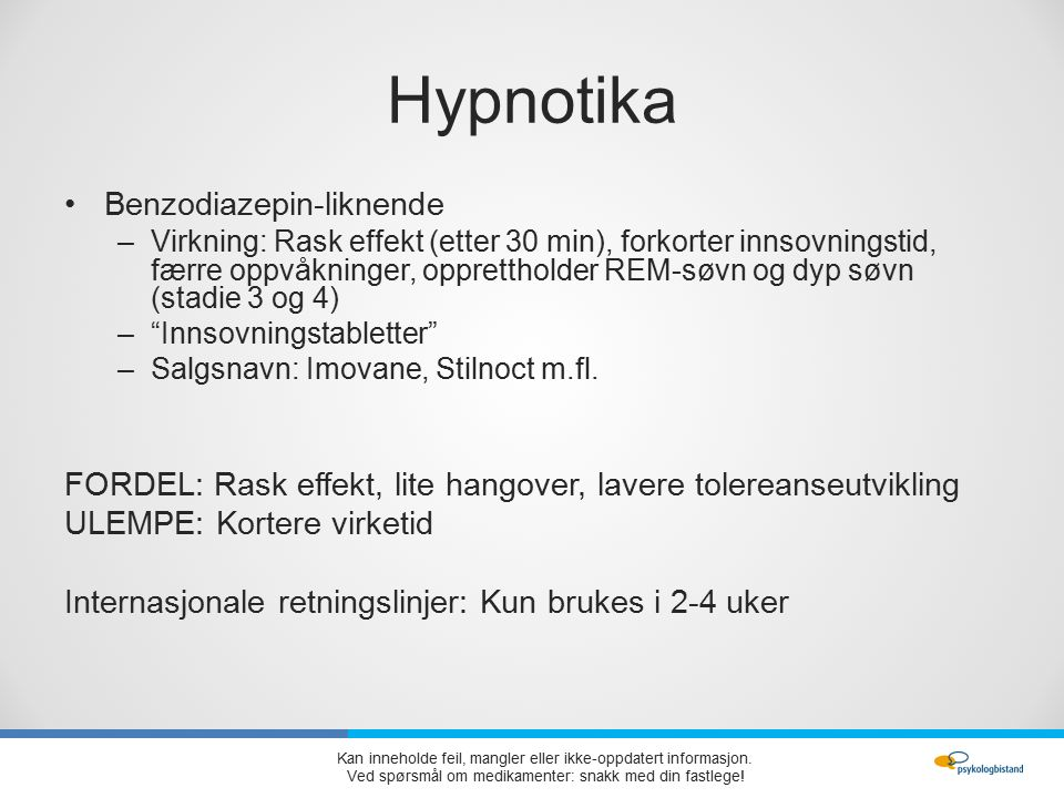 Hypnotika Benzodiazepin-liknende –Virkning: Rask effekt (etter 30 min), forkorter innsovningstid, færre oppvåkninger, opprettholder REM-søvn og dyp søvn (stadie 3 og 4) – Innsovningstabletter –Salgsnavn: Imovane, Stilnoct m.fl.