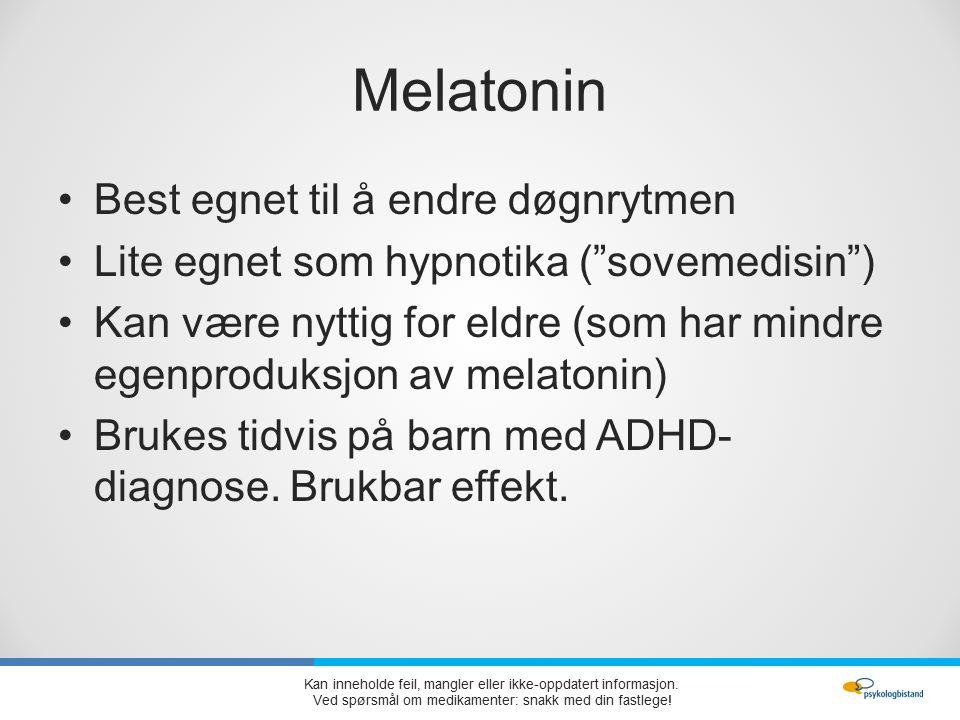 Melatonin Best egnet til å endre døgnrytmen Lite egnet som hypnotika ( sovemedisin ) Kan være nyttig for eldre (som har mindre egenproduksjon av melatonin) Brukes tidvis på barn med ADHD- diagnose.