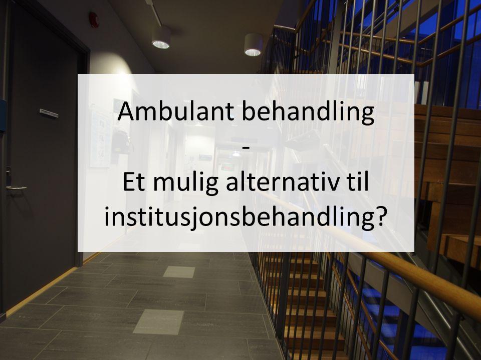 Ambulant behandling - Et mulig alternativ til institusjonsbehandling
