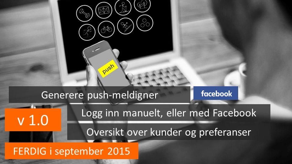 v 1.0 push Logg inn manuelt, eller med Facebook Oversikt over kunder og preferanser Generere push-meldigner FERDIG i september 2015