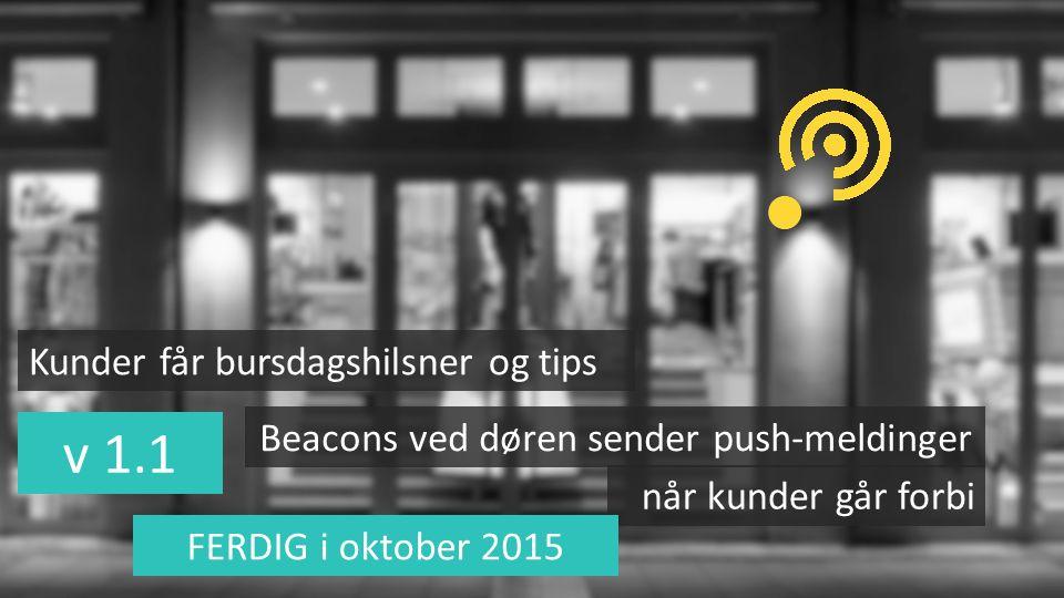 v 1.1 Beacons ved døren sender push-meldinger når kunder går forbi Kunder får bursdagshilsner og tips FERDIG i oktober 2015