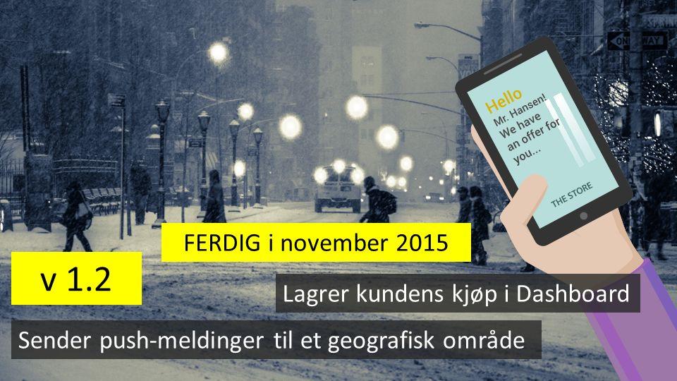 v 1.2 Lagrer kundens kjøp i Dashboard Sender push-meldinger til et geografisk område FERDIG i november 2015