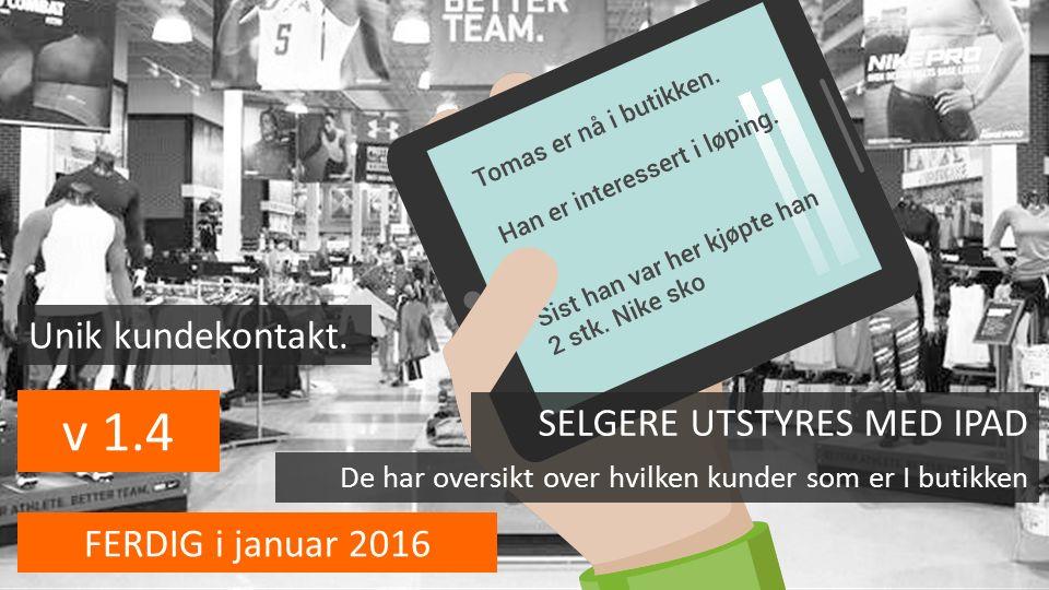 v 1.4 FERDIG i januar 2016 SELGERE UTSTYRES MED IPAD De har oversikt over hvilken kunder som er I butikken Unik kundekontakt.