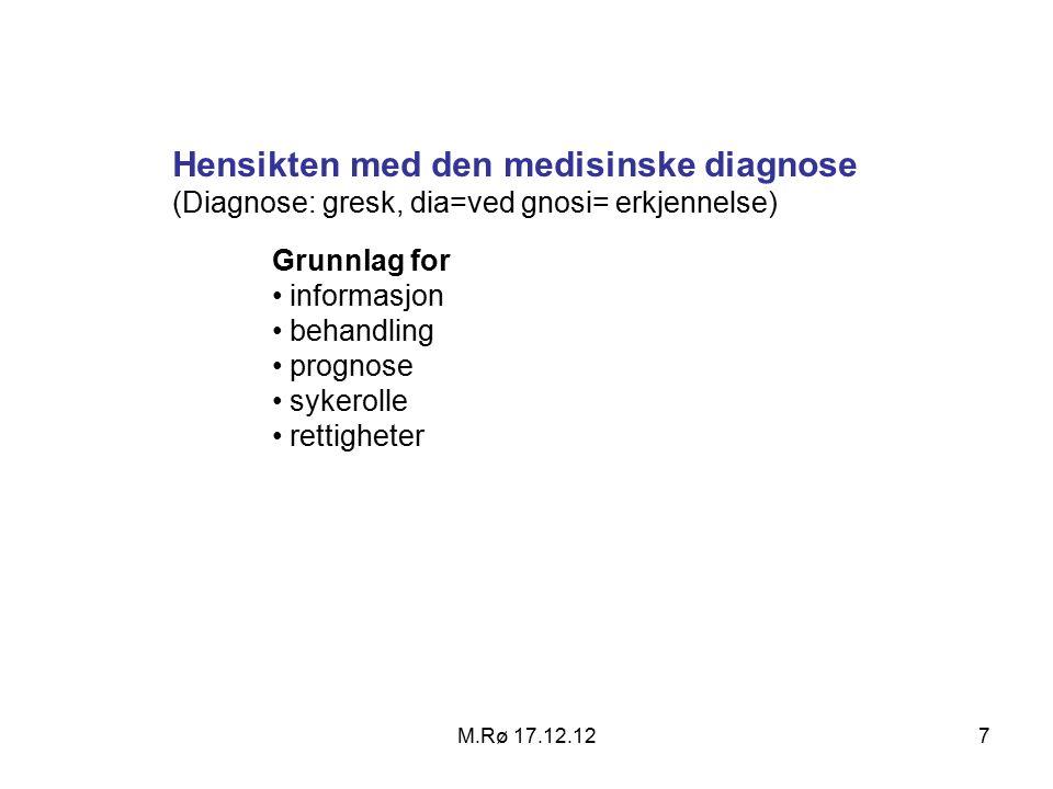 M.Rø 17.12.127 Hensikten med den medisinske diagnose (Diagnose: gresk, dia=ved gnosi= erkjennelse) Grunnlag for informasjon behandling prognose sykerolle rettigheter
