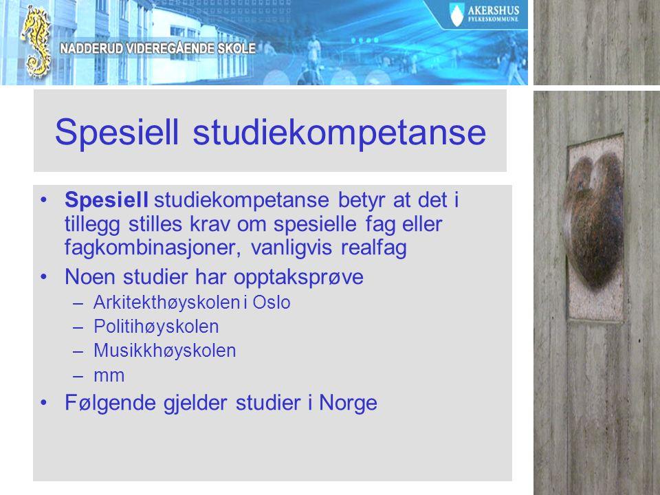 Spesiell studiekompetanse Spesiell studiekompetanse betyr at det i tillegg stilles krav om spesielle fag eller fagkombinasjoner, vanligvis realfag Noen studier har opptaksprøve –Arkitekthøyskolen i Oslo –Politihøyskolen –Musikkhøyskolen –mm Følgende gjelder studier i Norge
