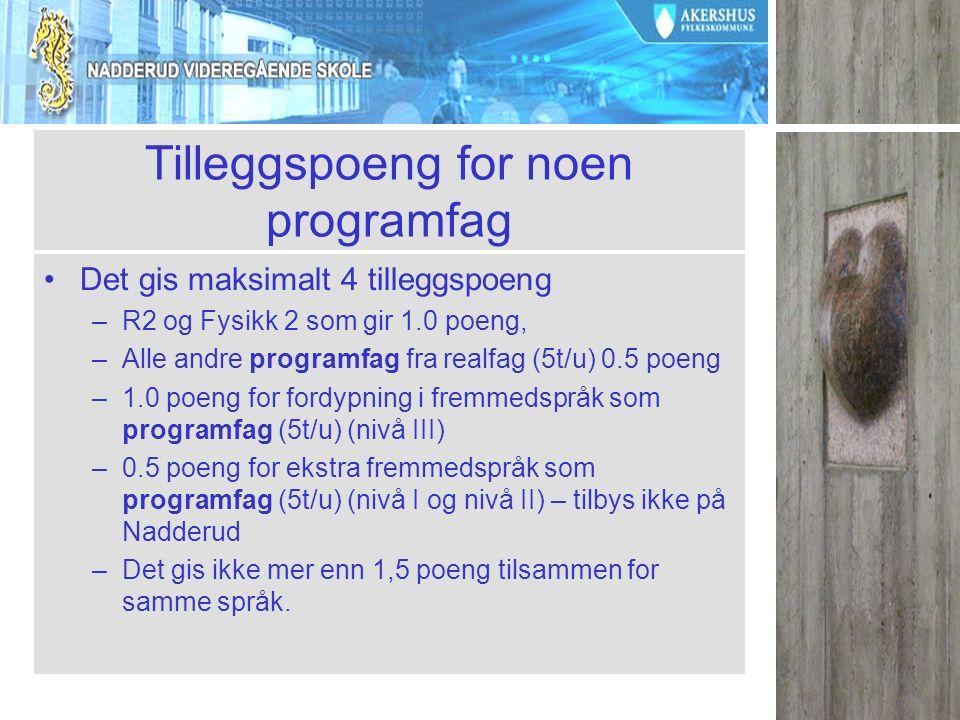 Tilleggspoeng for noen programfag Det gis maksimalt 4 tilleggspoeng –R2 og Fysikk 2 som gir 1.0 poeng, –Alle andre programfag fra realfag (5t/u) 0.5 poeng –1.0 poeng for fordypning i fremmedspråk som programfag (5t/u) (nivå III) –0.5 poeng for ekstra fremmedspråk som programfag (5t/u) (nivå I og nivå II) – tilbys ikke på Nadderud –Det gis ikke mer enn 1,5 poeng tilsammen for samme språk.