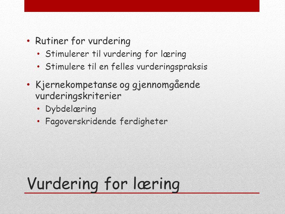 Vurdering for læring Rutiner for vurdering Stimulerer til vurdering for læring Stimulere til en felles vurderingspraksis Kjernekompetanse og gjennomgående vurderingskriterier Dybdelæring Fagoverskridende ferdigheter