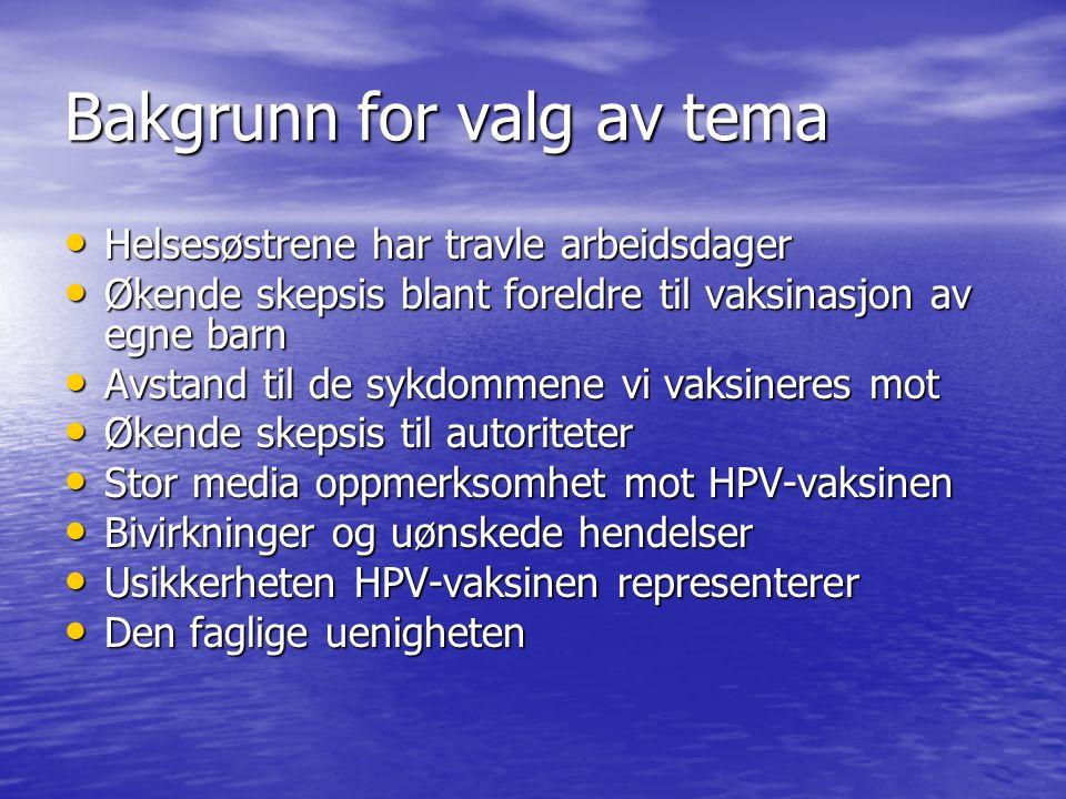 Bakgrunn for valg av tema Helsesøstrene har travle arbeidsdager Helsesøstrene har travle arbeidsdager Økende skepsis blant foreldre til vaksinasjon av egne barn Økende skepsis blant foreldre til vaksinasjon av egne barn Avstand til de sykdommene vi vaksineres mot Avstand til de sykdommene vi vaksineres mot Økende skepsis til autoriteter Økende skepsis til autoriteter Stor media oppmerksomhet mot HPV-vaksinen Stor media oppmerksomhet mot HPV-vaksinen Bivirkninger og uønskede hendelser Bivirkninger og uønskede hendelser Usikkerheten HPV-vaksinen representerer Usikkerheten HPV-vaksinen representerer Den faglige uenigheten Den faglige uenigheten