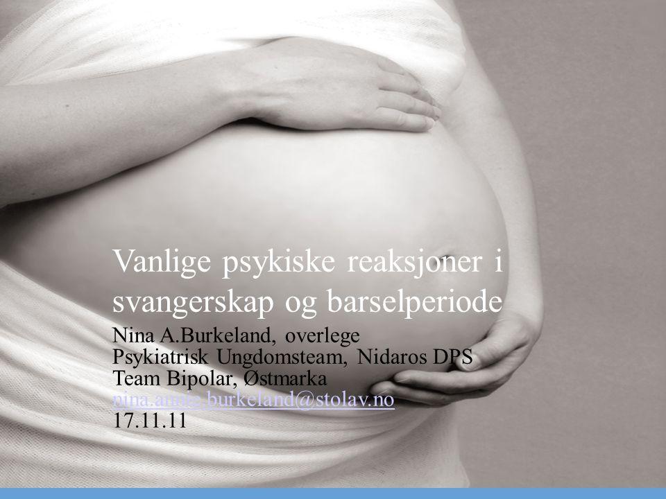 Vanlige psykiske reaksjoner i svangerskap og barselperiode Nina A.Burkeland, overlege Psykiatrisk Ungdomsteam, Nidaros DPS Team Bipolar, Østmarka nina